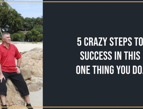 5 Steps to Crazy Success In This One Thing You Do!